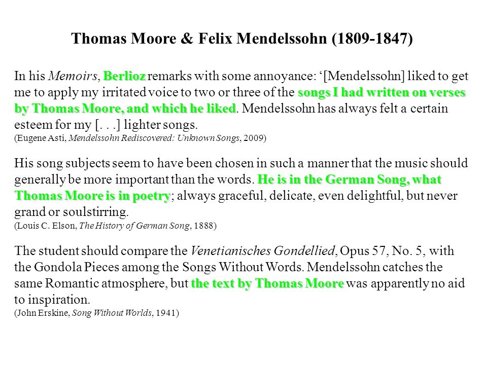 Thomas Moore & Felix Mendelssohn (1809-1847) Berlioz songs I had written on verses by Thomas Moore, and which he liked In his Memoirs, Berlioz remarks with some annoyance: [Mendelssohn] liked to get me to apply my irritated voice to two or three of the songs I had written on verses by Thomas Moore, and which he liked.