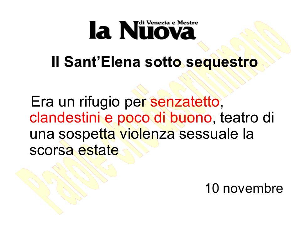 Il SantElena sotto sequestro Era un rifugio per senzatetto, clandestini e poco di buono, teatro di una sospetta violenza sessuale la scorsa estate 10 novembre