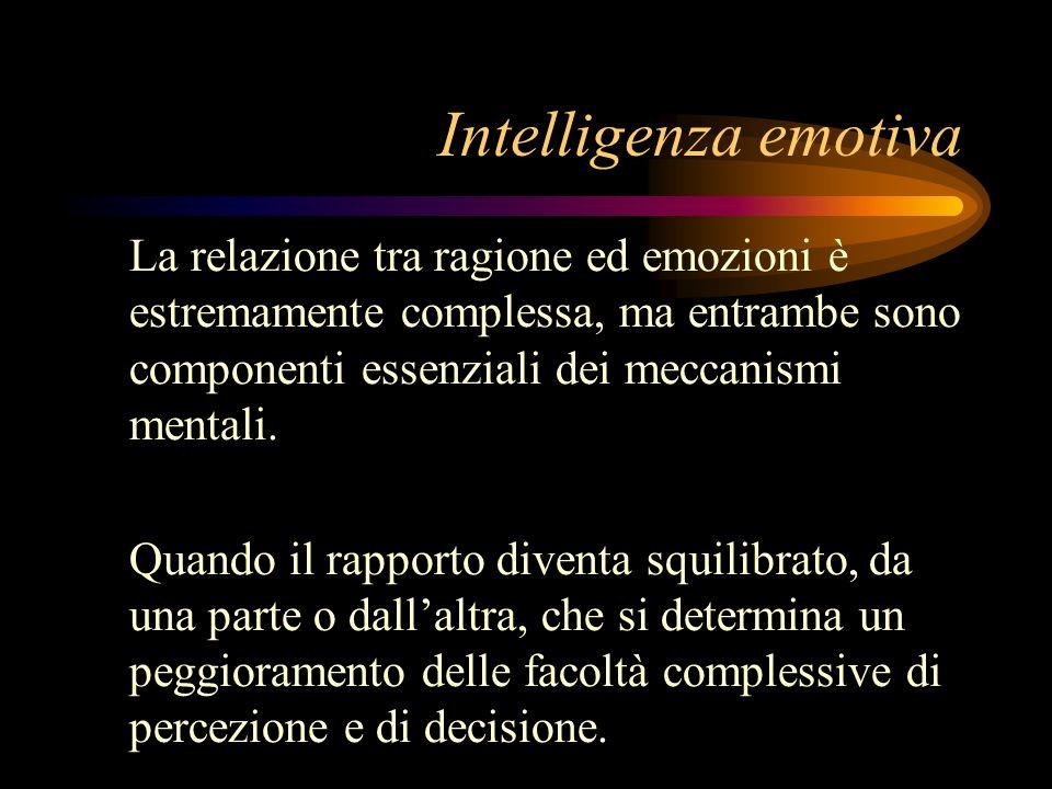 Intelligenza emotiva La relazione tra ragione ed emozioni è estremamente complessa, ma entrambe sono componenti essenziali dei meccanismi mentali. Qua