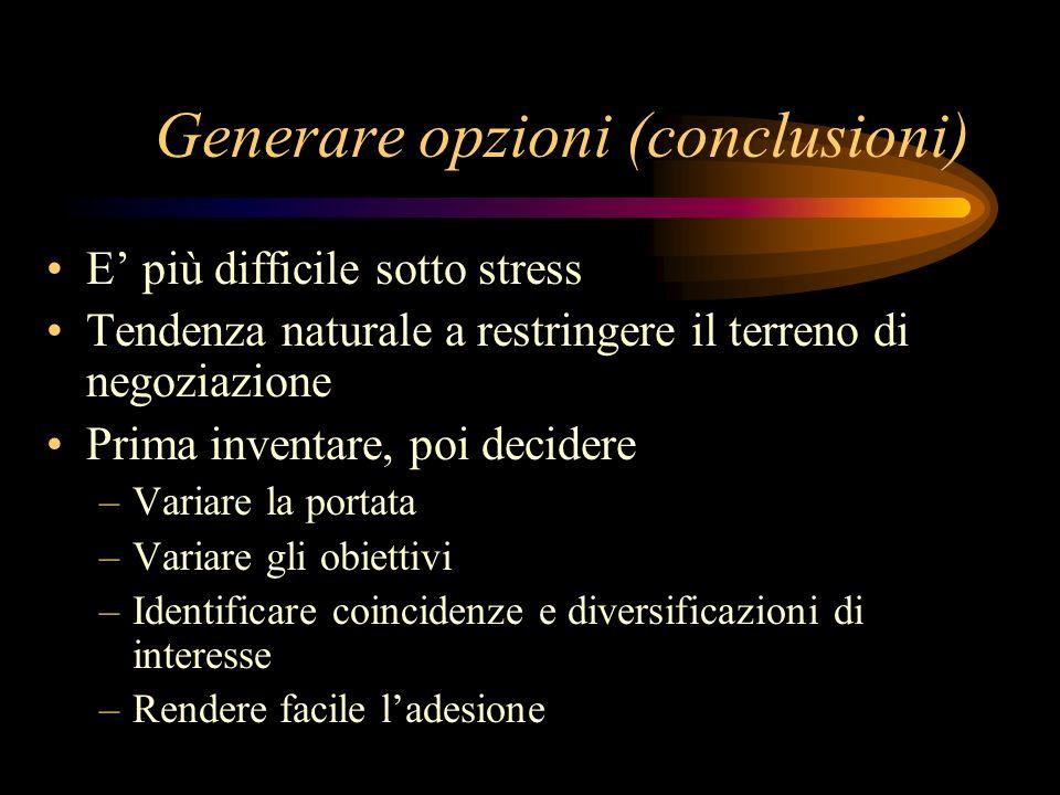 Generare opzioni (conclusioni) E più difficile sotto stress Tendenza naturale a restringere il terreno di negoziazione Prima inventare, poi decidere –