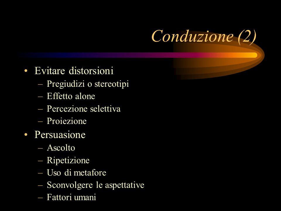 Conduzione (2) Evitare distorsioni –Pregiudizi o stereotipi –Effetto alone –Percezione selettiva –Proiezione Persuasione –Ascolto –Ripetizione –Uso di