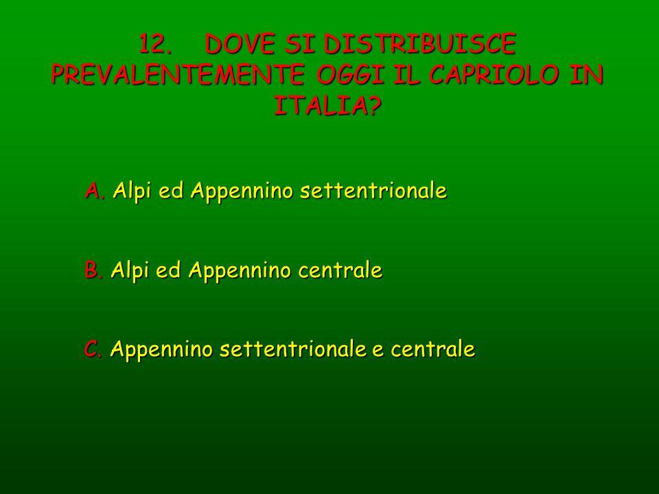 12. DOVE SI DISTRIBUISCE PREVALENTEMENTE OGGI IL CAPRIOLO IN ITALIA? A. Alpi ed Appennino settentrionale B. Alpi ed Appennino centrale C. Appennino se