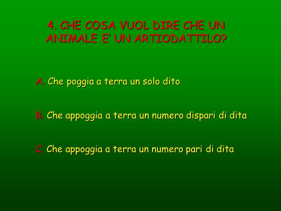 4. CHE COSA VUOL DIRE CHE UN ANIMALE E UN ARTIODATTILO? A. Che poggia a terra un solo dito B. Che appoggia a terra un numero dispari di dita C. Che ap