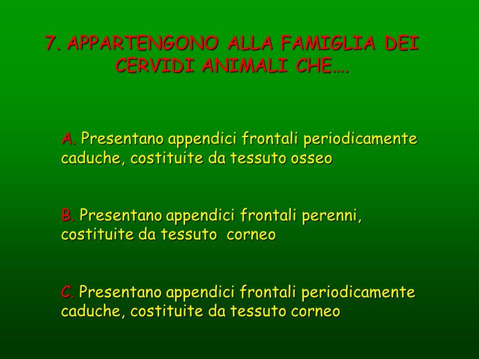 7. APPARTENGONO ALLA FAMIGLIA DEI CERVIDI ANIMALI CHE…. A. Presentano appendici frontali periodicamente caduche, costituite da tessuto osseo B. Presen