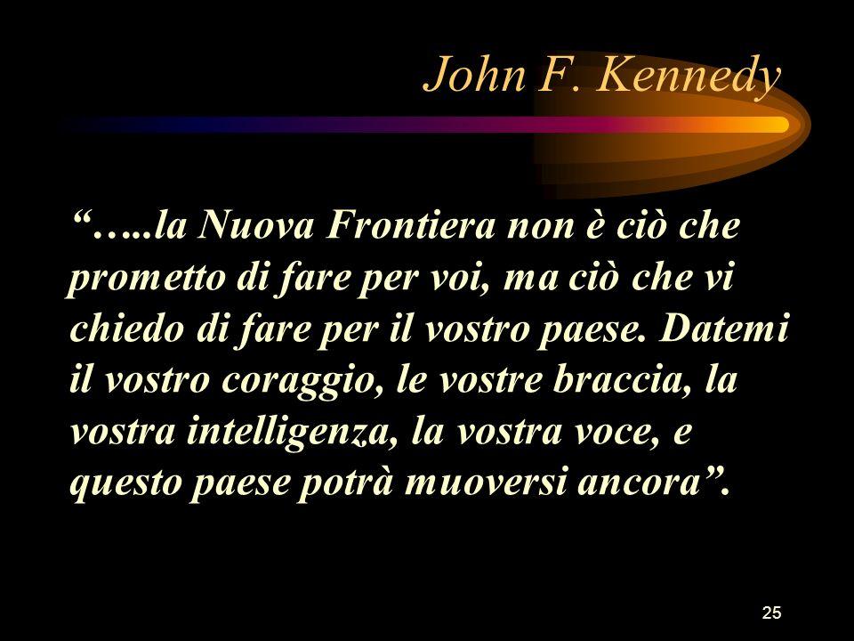 25 John F. Kennedy …..la Nuova Frontiera non è ciò che prometto di fare per voi, ma ciò che vi chiedo di fare per il vostro paese. Datemi il vostro co