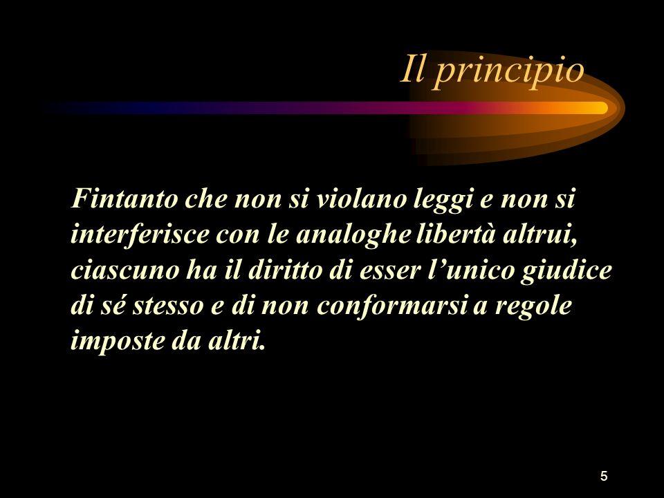 5 Il principio Fintanto che non si violano leggi e non si interferisce con le analoghe libertà altrui, ciascuno ha il diritto di esser lunico giudice