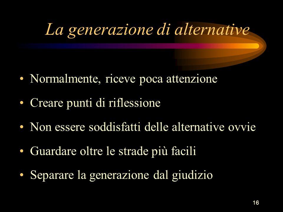 16 La generazione di alternative Normalmente, riceve poca attenzione Creare punti di riflessione Non essere soddisfatti delle alternative ovvie Guardare oltre le strade più facili Separare la generazione dal giudizio