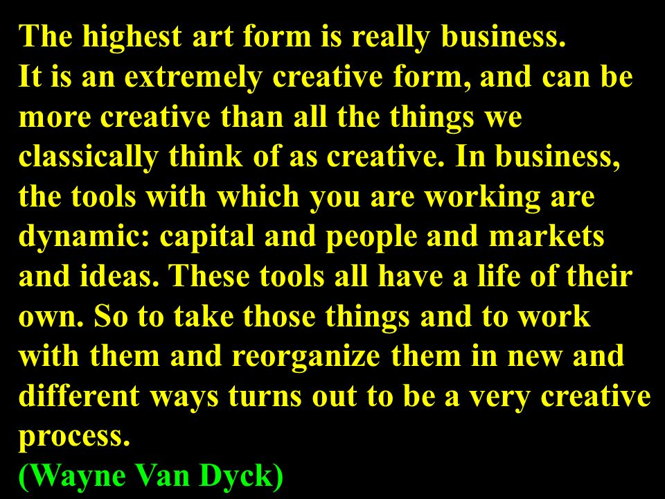 The highest art form is really business. It is an extremely creative form, and can be more creative than all the things we classically think of as cre