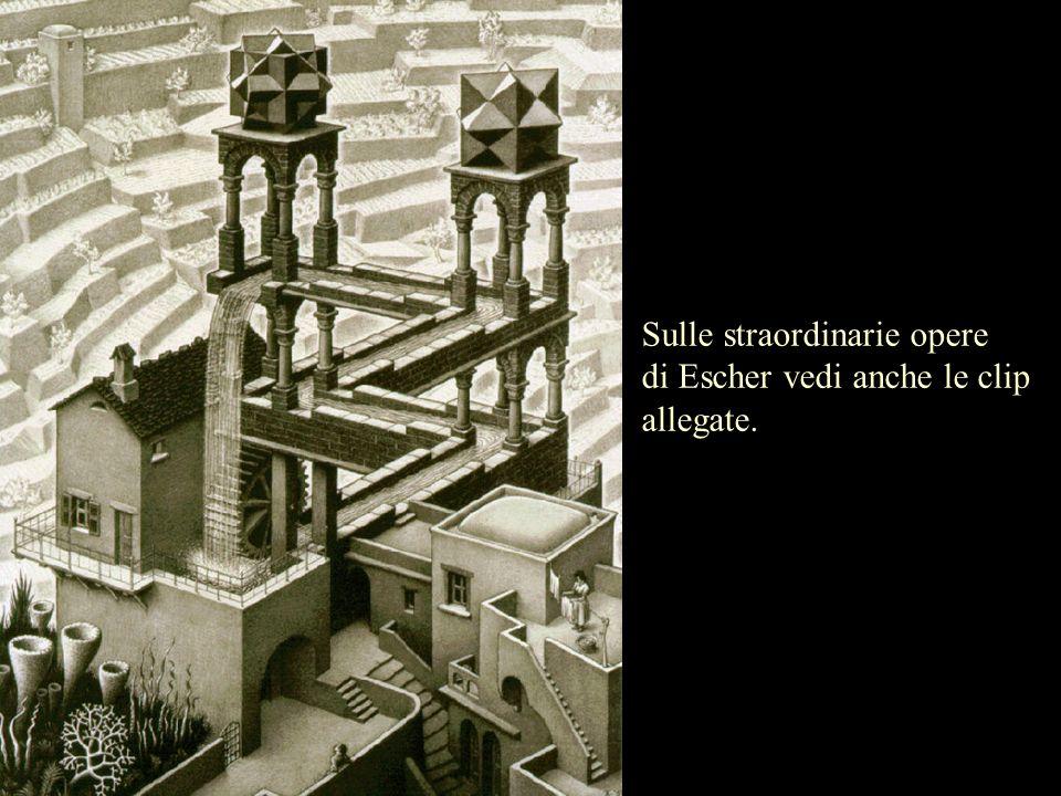 Sulle straordinarie opere di Escher vedi anche le clip allegate.