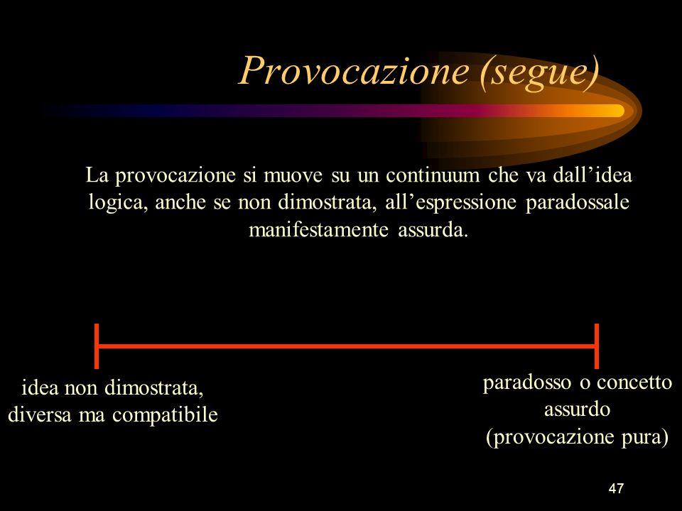 47 Provocazione (segue) La provocazione si muove su un continuum che va dallidea logica, anche se non dimostrata, allespressione paradossale manifestamente assurda.
