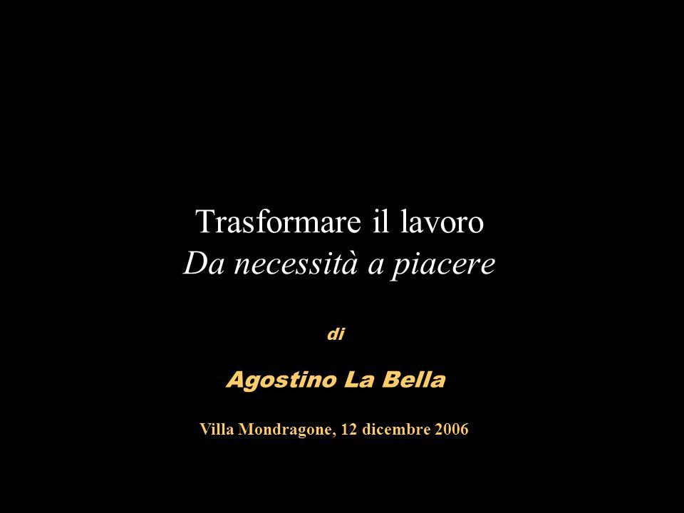 Trasformare il lavoro Da necessità a piacere di Agostino La Bella Villa Mondragone, 12 dicembre 2006