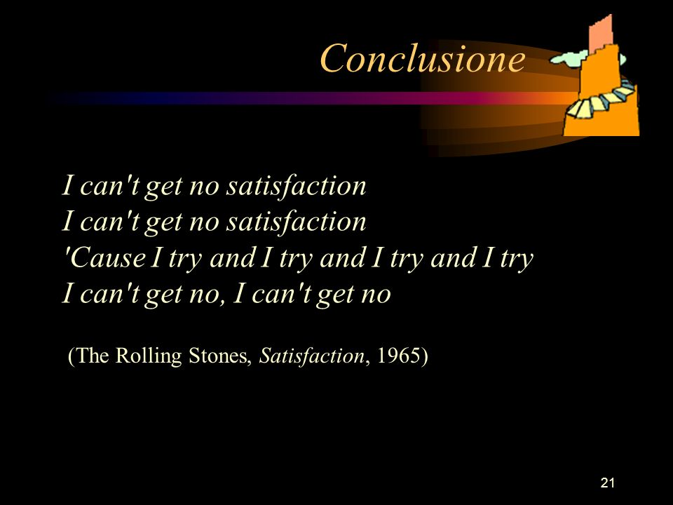 21 Conclusione I can t get no satisfaction I can t get no satisfaction Cause I try and I try and I try and I try I can t get no, I can t get no (The Rolling Stones, Satisfaction, 1965)
