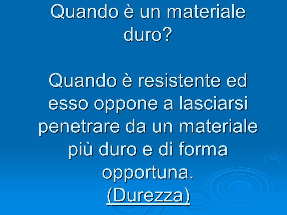 Quando è un materiale duro? Quando è resistente ed esso oppone a lasciarsi penetrare da un materiale più duro e di forma opportuna. (Durezza)