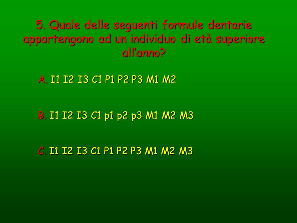 5. Quale delle seguenti formule dentarie appartengono ad un individuo di età superiore allanno? A. I1 I2 I3 C1 P1 P2 P3 M1 M2 B. I1 I2 I3 C1 p1 p2 p3