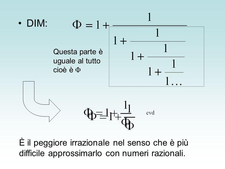 DIM: È il peggiore irrazionale nel senso che è più difficile approssimarlo con numeri razionali. Questa parte è uguale al tutto cioè è Φ cvd