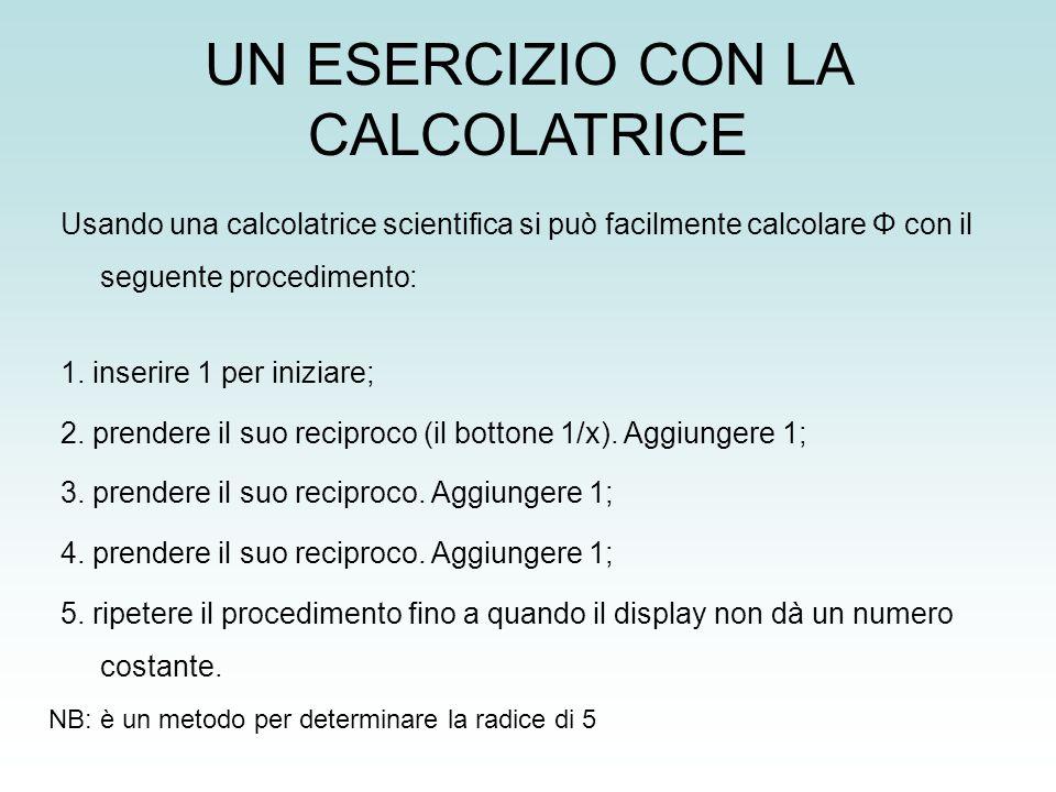 UN ESERCIZIO CON LA CALCOLATRICE Usando una calcolatrice scientifica si può facilmente calcolare Φ con il seguente procedimento: 1. inserire 1 per ini