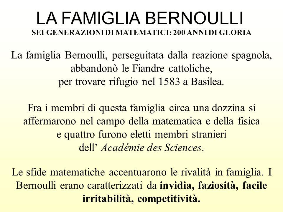 LA FAMIGLIA BERNOULLI SEI GENERAZIONI DI MATEMATICI: 200 ANNI DI GLORIA Le sfide matematiche accentuarono le rivalità in famiglia. I Bernoulli erano c
