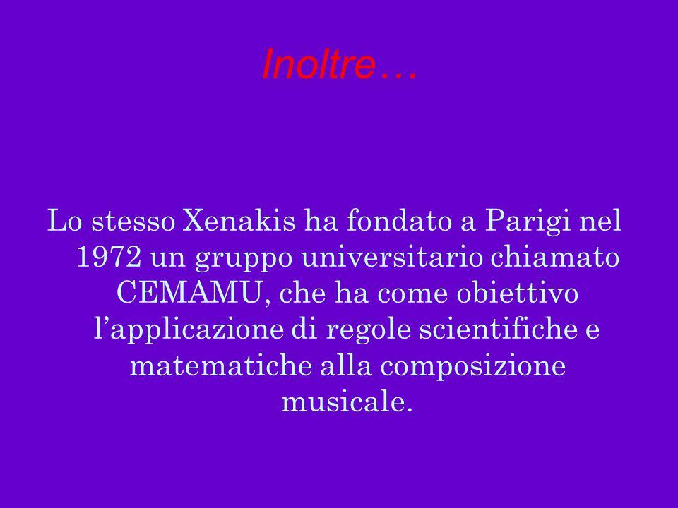 Inoltre… Lo stesso Xenakis ha fondato a Parigi nel 1972 un gruppo universitario chiamato CEMAMU, che ha come obiettivo lapplicazione di regole scienti
