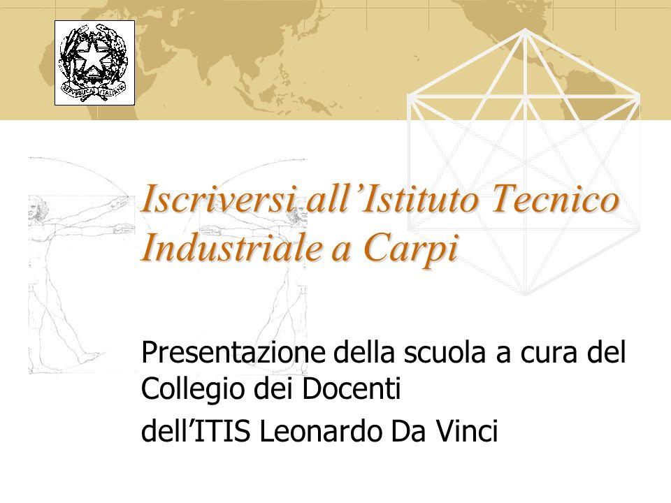 Iscriversi allIstituto Tecnico Industriale a Carpi Presentazione della scuola a cura del Collegio dei Docenti dellITIS Leonardo Da Vinci
