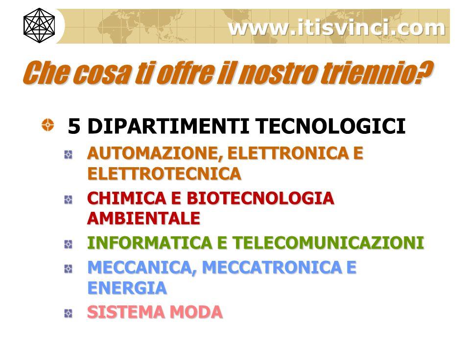 5 DIPARTIMENTI TECNOLOGICI AUTOMAZIONE, ELETTRONICA E ELETTROTECNICA CHIMICA E BIOTECNOLOGIA AMBIENTALE INFORMATICA E TELECOMUNICAZIONI MECCANICA, MECCATRONICA E ENERGIA SISTEMA MODA Che cosa ti offre il nostro triennio?