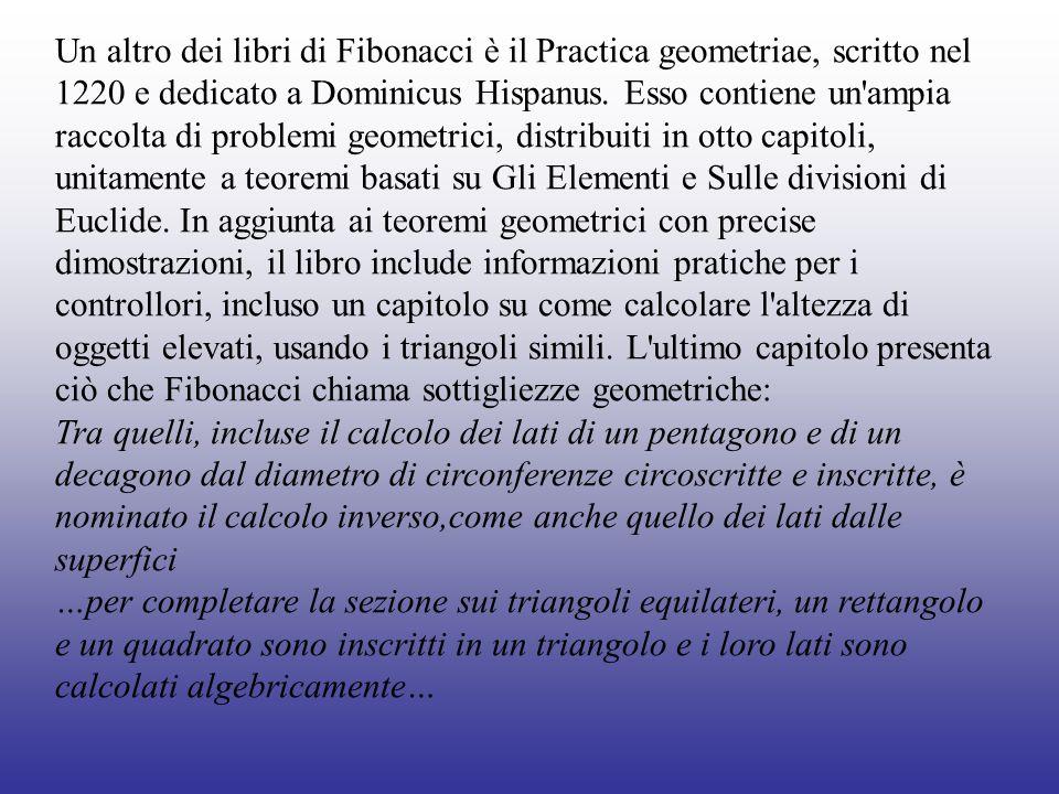 Un altro dei libri di Fibonacci è il Practica geometriae, scritto nel 1220 e dedicato a Dominicus Hispanus. Esso contiene un'ampia raccolta di problem