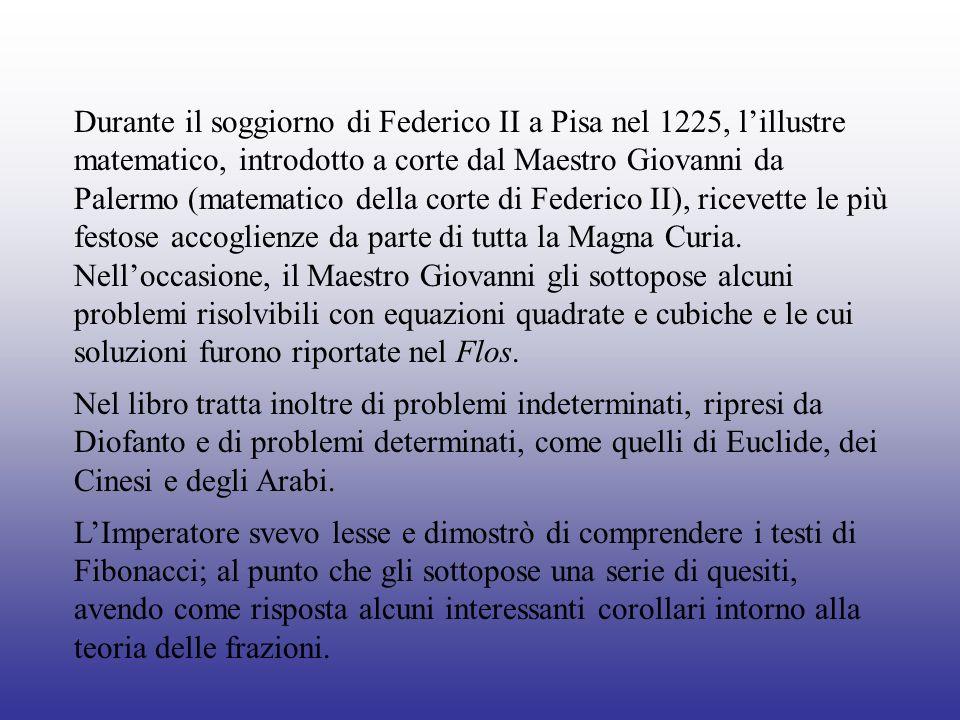 Durante il soggiorno di Federico II a Pisa nel 1225, lillustre matematico, introdotto a corte dal Maestro Giovanni da Palermo (matematico della corte