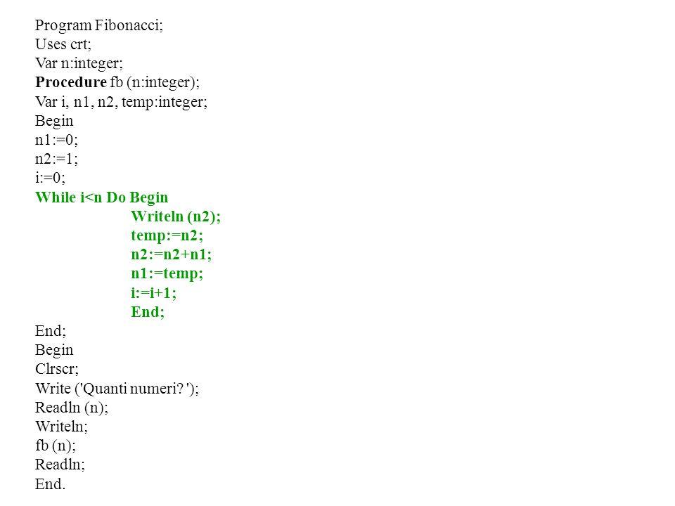 Program Fibonacci; Uses crt; Var n:integer; Procedure fb (n:integer); Var i, n1, n2, temp:integer; Begin n1:=0; n2:=1; i:=0; While i<n Do Begin Writel