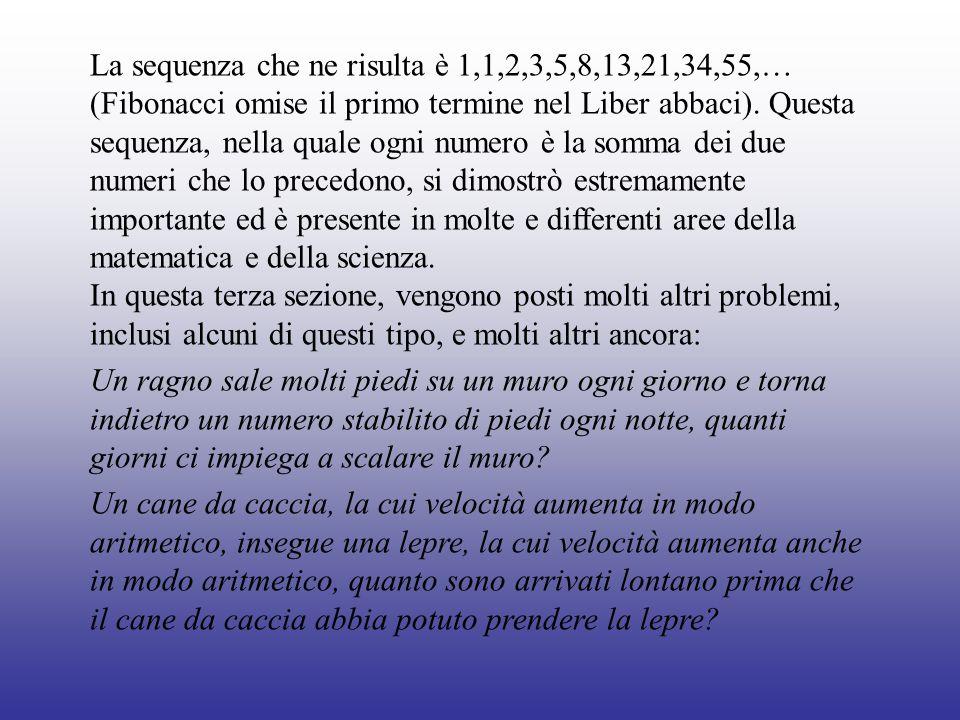 Risoluzione I totali delle coppie di conigli presenti alla fine di ogni mese formano la seguente successione di numeri: 1, 1, 2, 3, 5, 8, 13, 21, 34, 55, 89, 144… in cui (osservò Fibonacci) ogni termine è la somma dei due precedenti.