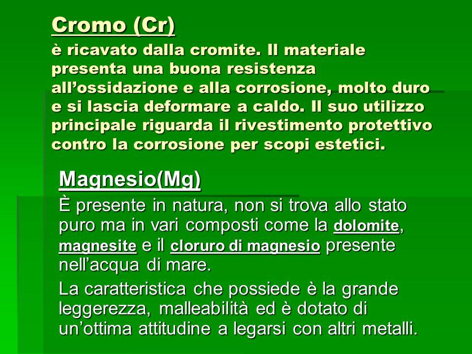 Cromo (Cr) è ricavato dalla cromite. Il materiale presenta una buona resistenza allossidazione e alla corrosione, molto duro e si lascia deformare a c