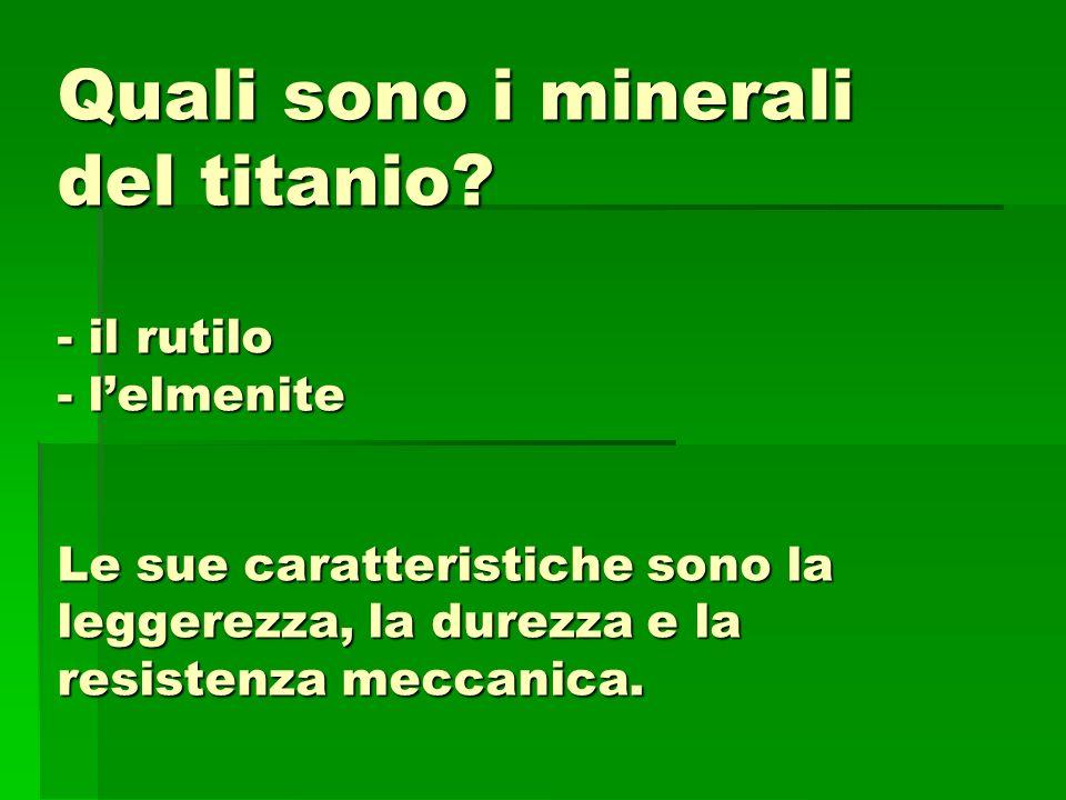 Quali sono i minerali del titanio? - il rutilo - lelmenite Le sue caratteristiche sono la leggerezza, la durezza e la resistenza meccanica.