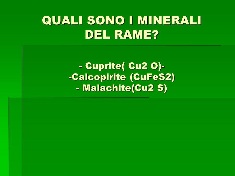 QUALI SONO I MINERALI DEL RAME? - Cuprite( Cu2 O)- -Calcopirite (CuFeS2) - Malachite(Cu2 S)
