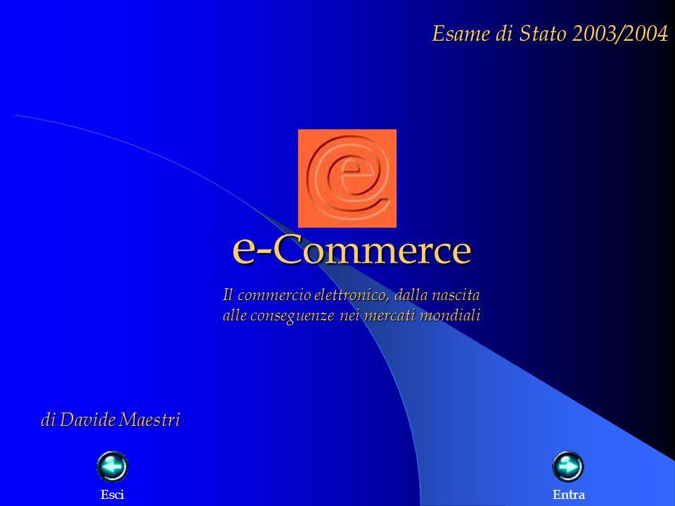 e- Commerce Esame di Stato 2003/2004 Il commercio elettronico, dalla nascita alle conseguenze nei mercati mondiali di Davide Maestri EsciEntra