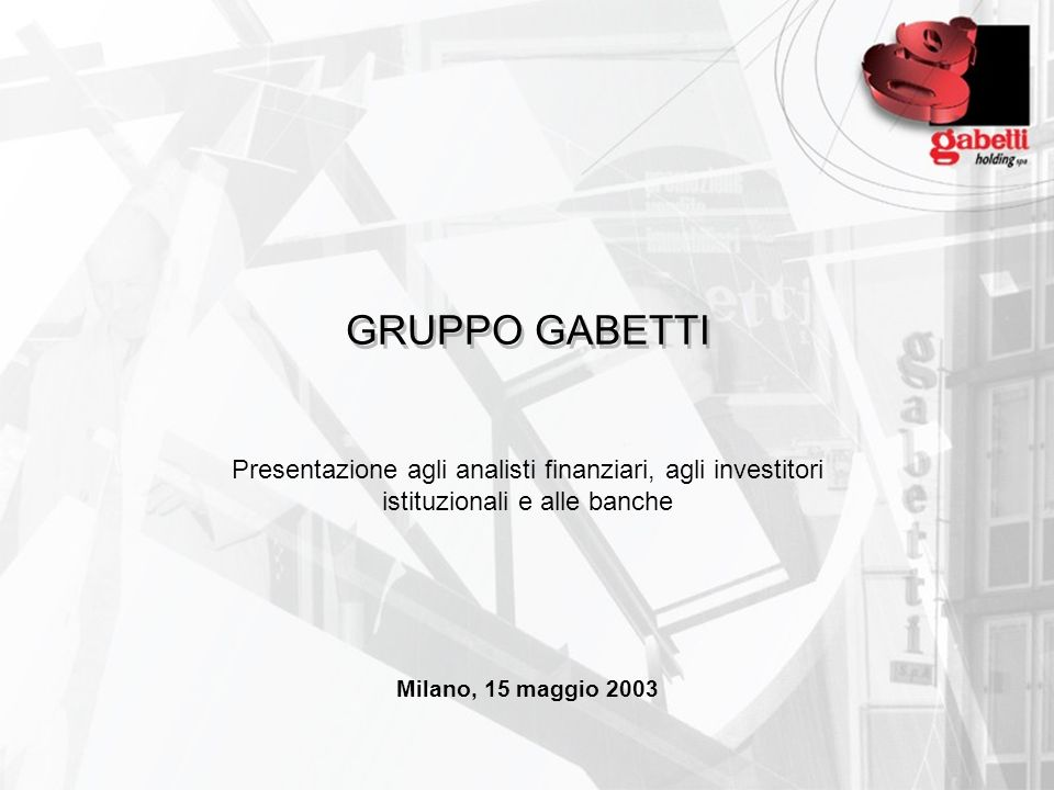 GRUPPO GABETTI Presentazione agli analisti finanziari, agli investitori istituzionali e alle banche Milano, 15 maggio 2003