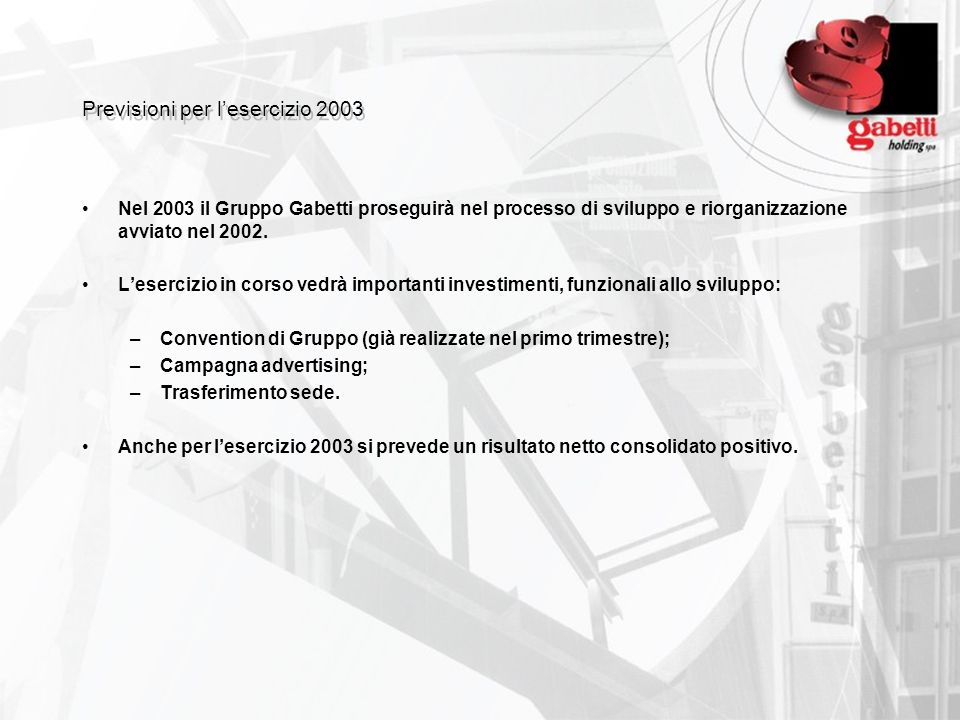 Previsioni per lesercizio 2003 Nel 2003 il Gruppo Gabetti proseguirà nel processo di sviluppo e riorganizzazione avviato nel 2002. Lesercizio in corso