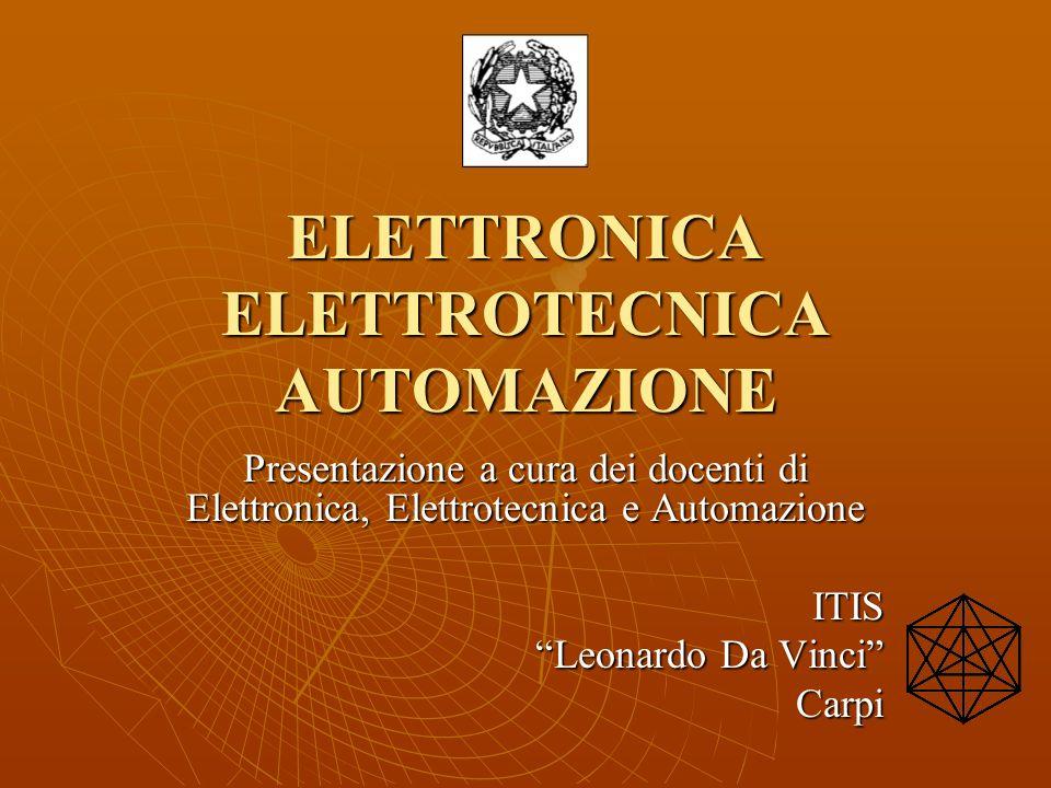 ELETTRONICA ELETTROTECNICA AUTOMAZIONE Presentazione a cura dei docenti di Elettronica, Elettrotecnica e Automazione ITIS Leonardo Da Vinci Carpi