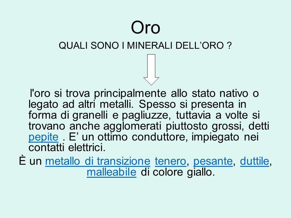 Oro QUALI SONO I MINERALI DELLORO ? l'oro si trova principalmente allo stato nativo o legato ad altri metalli. Spesso si presenta in forma di granelli