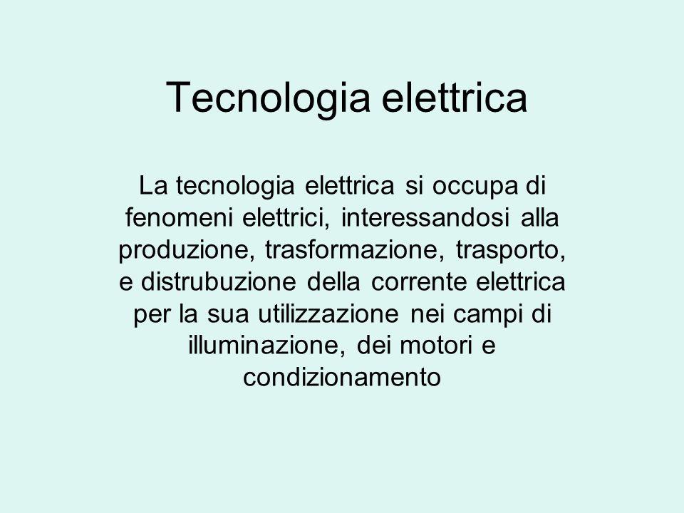 Tecnologia elettrica La tecnologia elettrica si occupa di fenomeni elettrici, interessandosi alla produzione, trasformazione, trasporto, e distrubuzio