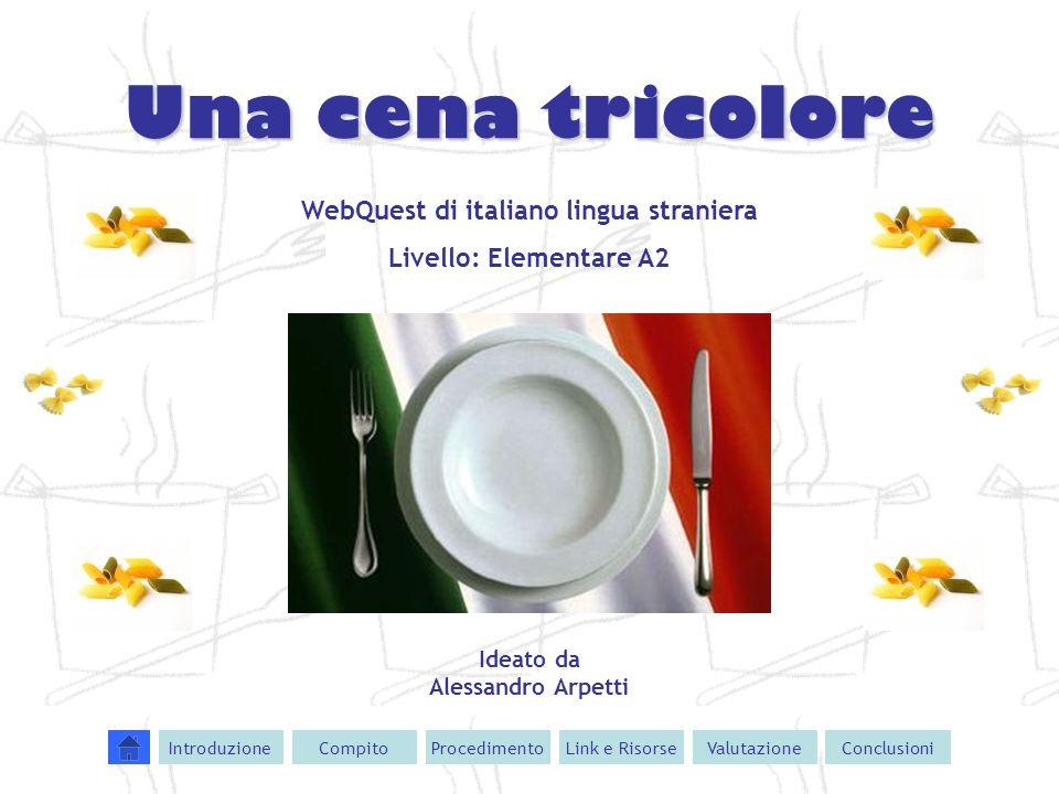 Una cena tricolore WebQuest di italiano lingua straniera Livello: Elementare A2 Ideato da Alessandro Arpetti IntroduzioneCompitoProcedimentoValutazion