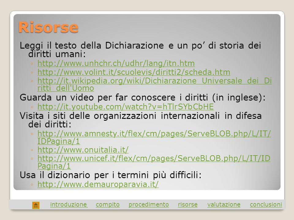 Risorse Leggi il testo della Dichiarazione e un po di storia dei diritti umani: http://www.unhchr.ch/udhr/lang/itn.htm http://www.volint.it/scuolevis/