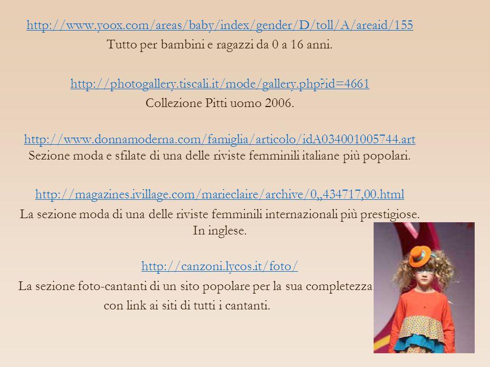 http://www.yoox.com/areas/baby/index/gender/D/toll/A/areaid/155 Tutto per bambini e ragazzi da 0 a 16 anni. http://photogallery.tiscali.it/mode/galler