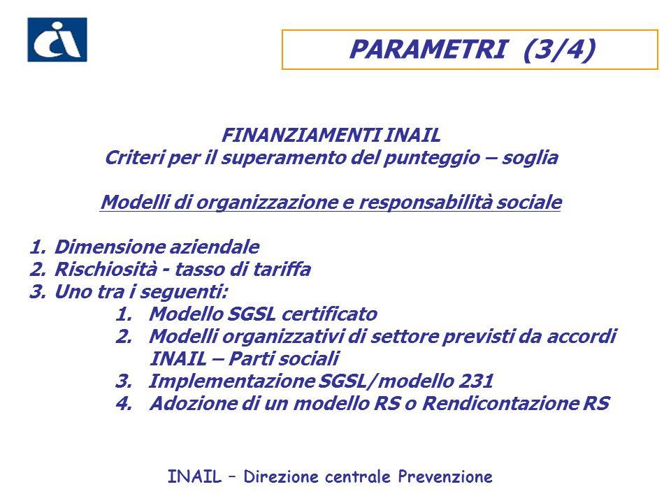 FINANZIAMENTI INAIL Criteri per il superamento del punteggio – soglia Modelli di organizzazione e responsabilità sociale 1.Dimensione aziendale 2.Rischiosità - tasso di tariffa 3.Uno tra i seguenti: 1.Modello SGSL certificato 2.Modelli organizzativi di settore previsti da accordi INAIL – Parti sociali 3.Implementazione SGSL/modello 231 4.Adozione di un modello RS o Rendicontazione RS INAIL – Direzione centrale Prevenzione PARAMETRI (3/4)