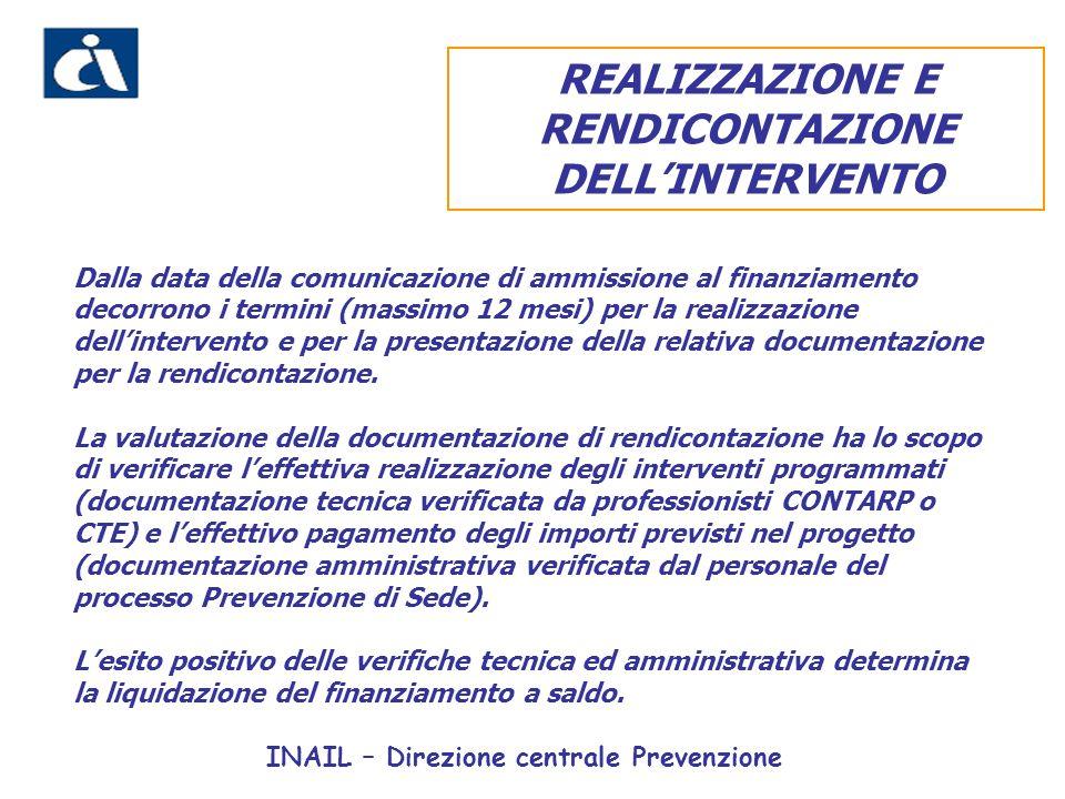 INAIL – Direzione centrale Prevenzione REALIZZAZIONE E RENDICONTAZIONE DELLINTERVENTO Dalla data della comunicazione di ammissione al finanziamento decorrono i termini (massimo 12 mesi) per la realizzazione dellintervento e per la presentazione della relativa documentazione per la rendicontazione.