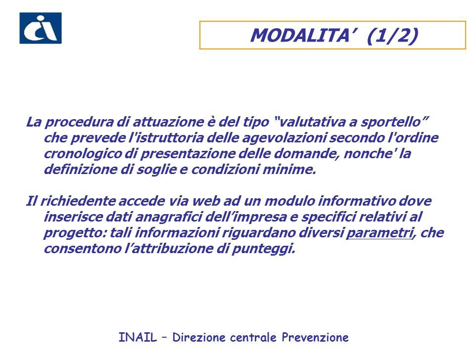 INAIL – Direzione centrale Prevenzione MODALITA (1/2) La procedura di attuazione è del tipo valutativa a sportello che prevede l istruttoria delle agevolazioni secondo l ordine cronologico di presentazione delle domande, nonche la definizione di soglie e condizioni minime.