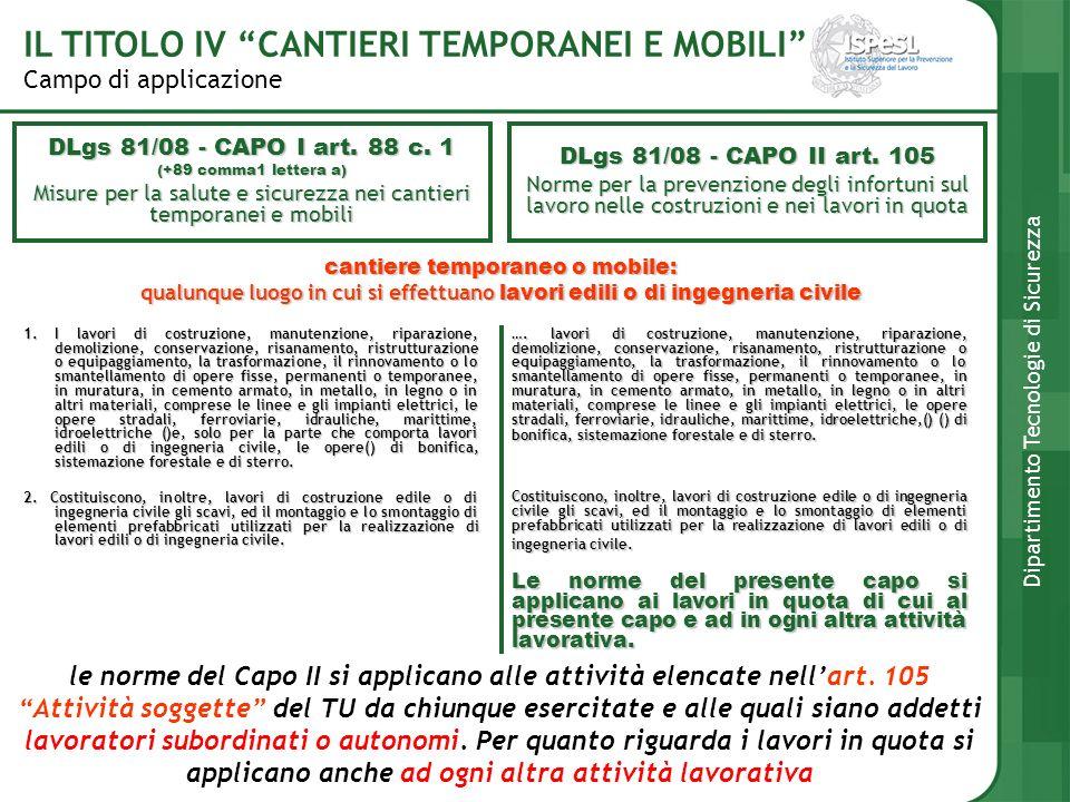 Campo di applicazione IL TITOLO IV CANTIERI TEMPORANEI E MOBILI Dipartimento Tecnologie di Sicurezza cantiere temporaneo o mobile: qualunque luogo in