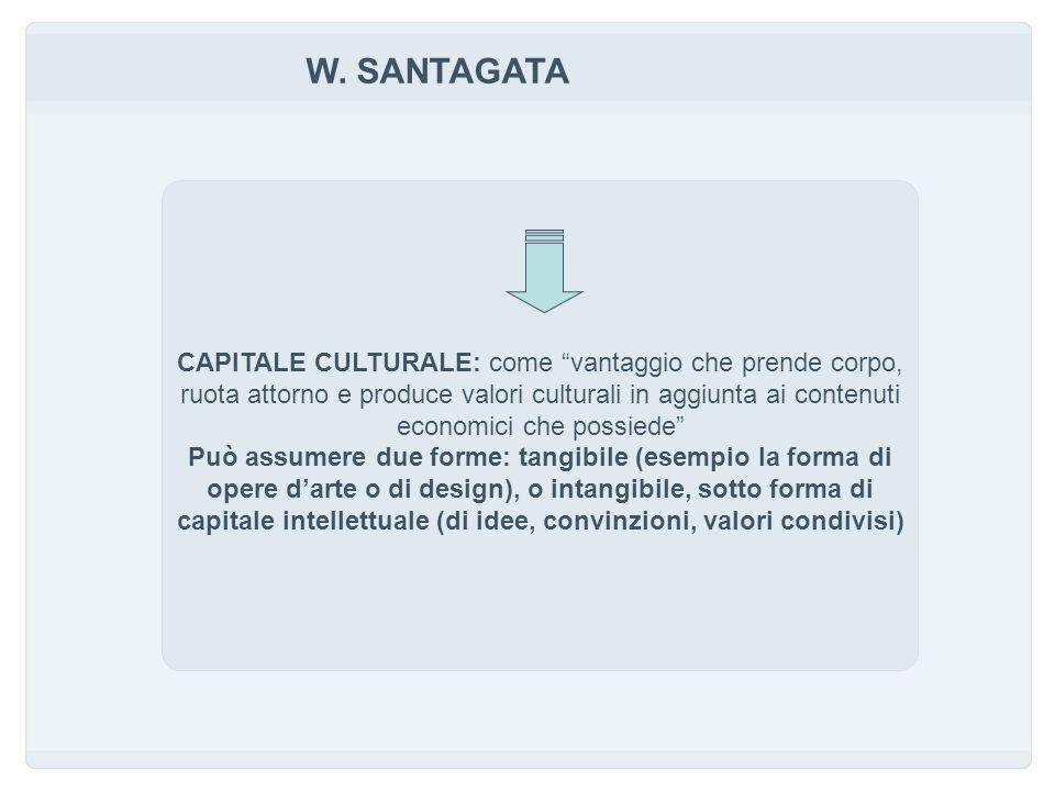 W. SANTAGATA CAPITALE CULTURALE: come vantaggio che prende corpo, ruota attorno e produce valori culturali in aggiunta ai contenuti economici che poss