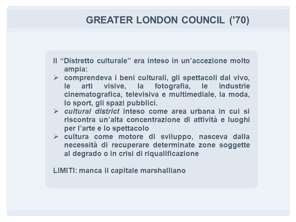 GREATER LONDON COUNCIL ( 70) Il Distretto culturale era inteso in unaccezione molto ampia: comprendeva i beni culturali, gli spettacoli dal vivo, le arti visive, la fotografia, le industrie cinematografica, televisiva e multimediale, la moda, lo sport, gli spazi pubblici.