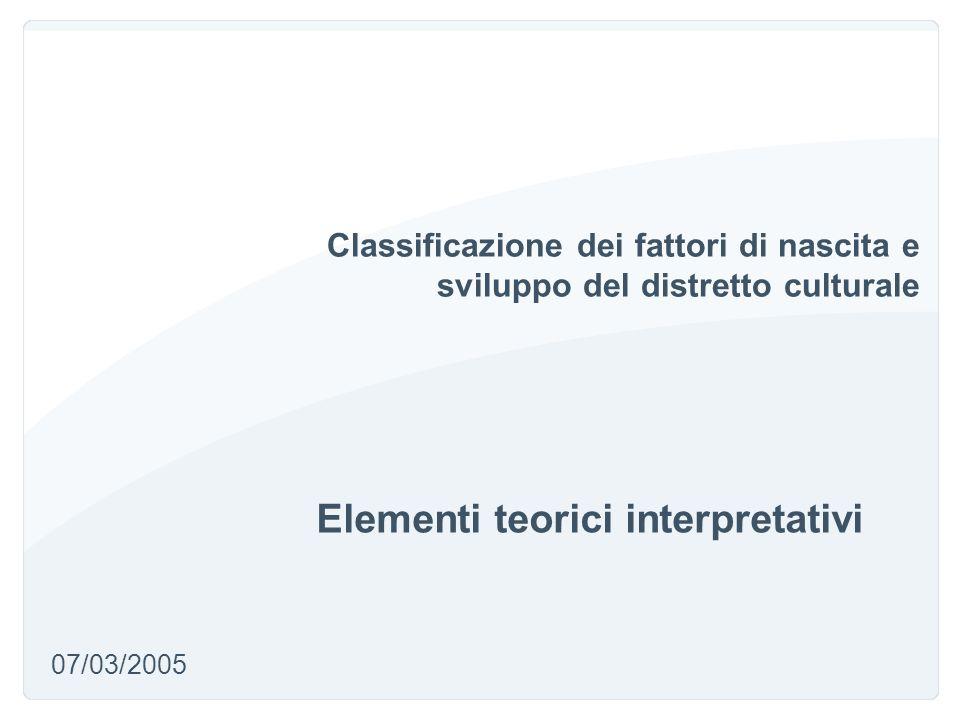 Classificazione dei fattori di nascita e sviluppo del distretto culturale Elementi teorici interpretativi 07/03/2005