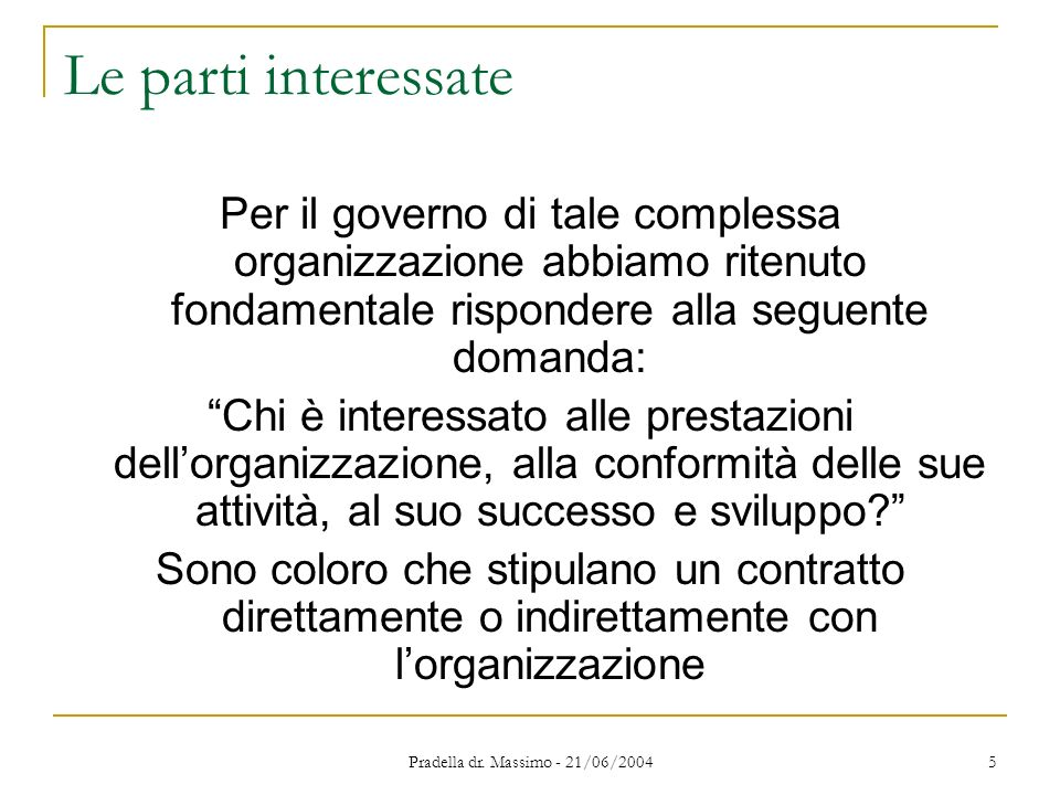 Pradella dr. Massimo - 21/06/2004 5 Le parti interessate Per il governo di tale complessa organizzazione abbiamo ritenuto fondamentale rispondere alla