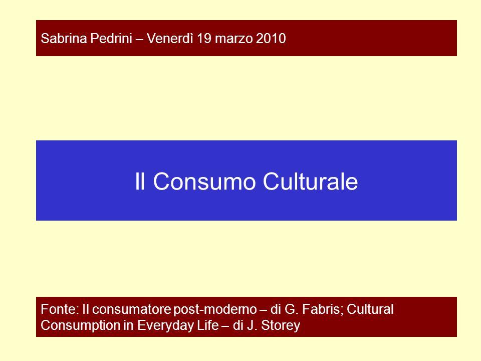 Il Consumo Culturale Fonte: Il consumatore post-moderno – di G. Fabris; Cultural Consumption in Everyday Life – di J. Storey Sabrina Pedrini – Venerdì