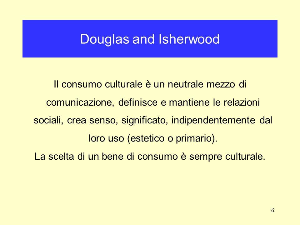 6 Il consumo culturale è un neutrale mezzo di comunicazione, definisce e mantiene le relazioni sociali, crea senso, significato, indipendentemente dal
